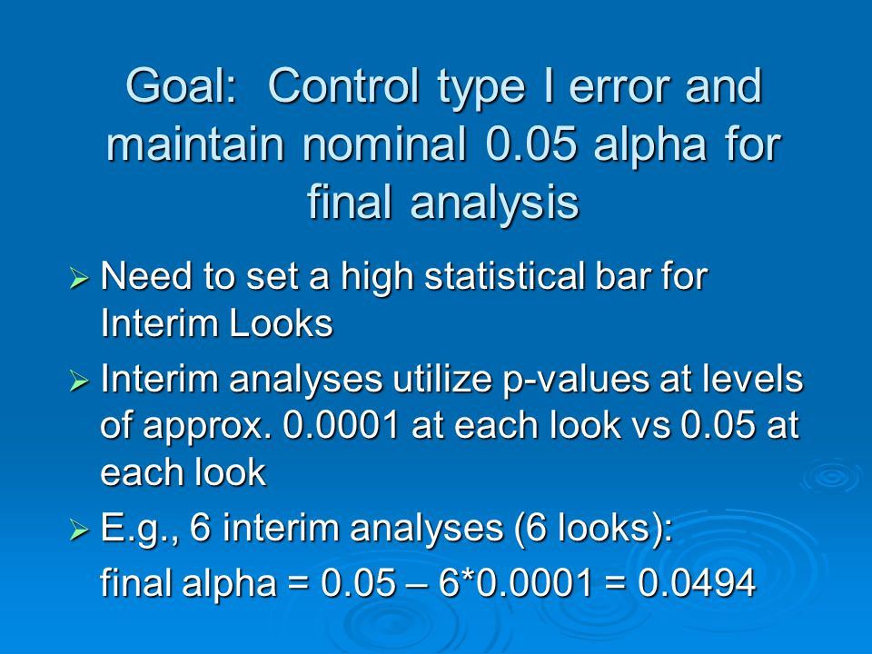 Goal: Control type I error and maintain nominal 0.05 alpha for final analysis Need to set a high statistical bar for Interim Looks Need to set a high statistical bar for Interim Looks Interim analyses utilize p-values at levels of approx.