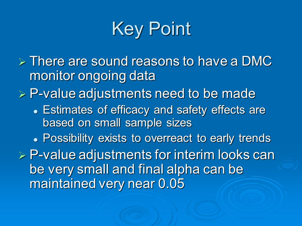 Key Point There are sound reasons to have a DMC monitor ongoing data There are sound reasons to have a DMC monitor ongoing data P-value adjustments need to be made P-value adjustments need to be made Estimates of efficacy and safety effects are based on small sample sizes Estimates of efficacy and safety effects are based on small sample sizes Possibility exists to overreact to early trends Possibility exists to overreact to early trends P-value adjustments for interim looks can be very small and final alpha can be maintained very near 0.05 P-value adjustments for interim looks can be very small and final alpha can be maintained very near 0.05