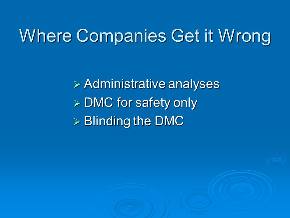Where Companies Get it Wrong Administrative analyses Administrative analyses DMC for safety only DMC for safety only Blinding the DMC Blinding the DMC