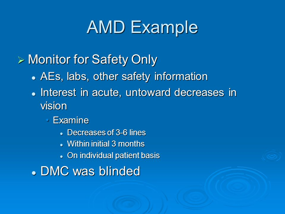 AMD Example Monitor for Safety Only Monitor for Safety Only AEs, labs, other safety information AEs, labs, other safety information Interest in acute, untoward decreases in vision Interest in acute, untoward decreases in vision ExamineExamine Decreases of 3-6 lines Decreases of 3-6 lines Within initial 3 months Within initial 3 months On individual patient basis On individual patient basis DMC was blinded DMC was blinded