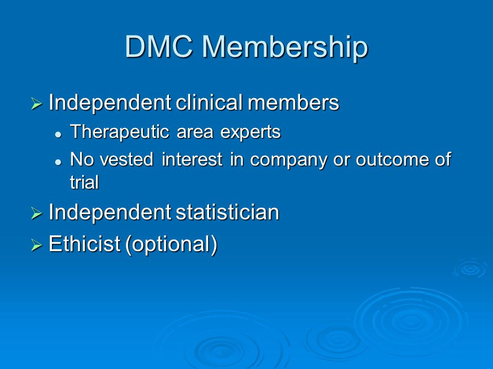 DMC Membership Independent clinical members Independent clinical members Therapeutic area experts Therapeutic area experts No vested interest in company or outcome of trial No vested interest in company or outcome of trial Independent statistician Independent statistician Ethicist (optional) Ethicist (optional)