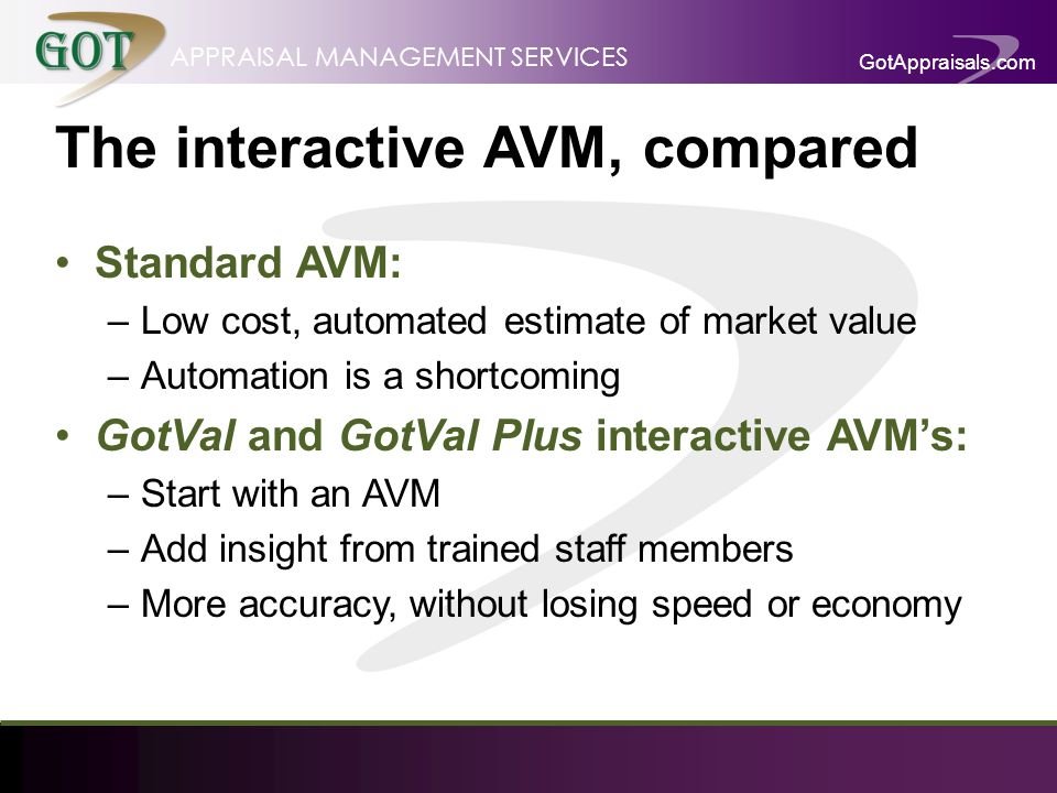 GotAppraisals.com APPRAISAL MANAGEMENT SERVICES The interactive AVM, compared Standard AVM: –Low cost, automated estimate of market value –Automation is a shortcoming GotVal and GotVal Plus interactive AVMs: –Start with an AVM –Add insight from trained staff members –More accuracy, without losing speed or economy
