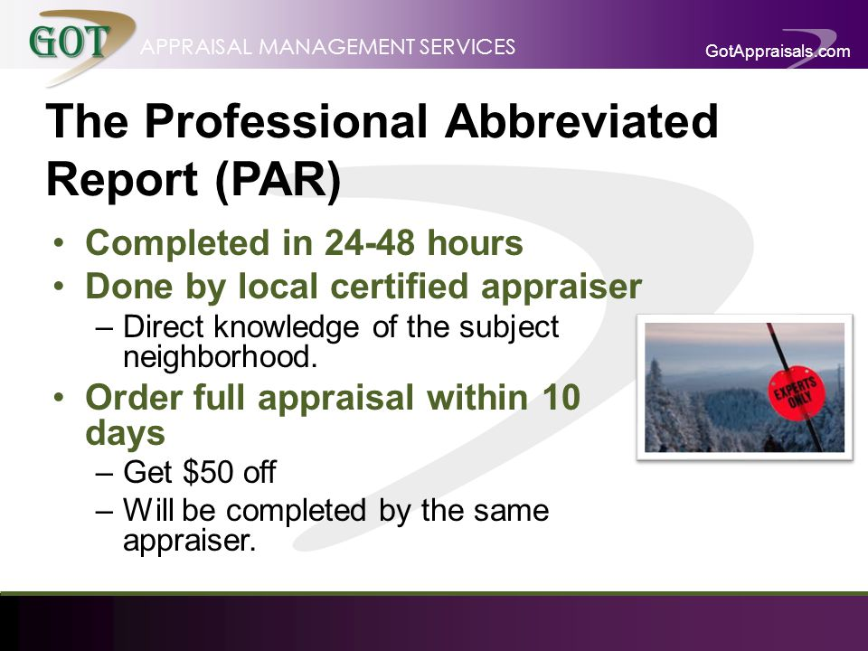GotAppraisals.com APPRAISAL MANAGEMENT SERVICES The Professional Abbreviated Report (PAR) Completed in 24-48 hours Done by local certified appraiser –Direct knowledge of the subject neighborhood.