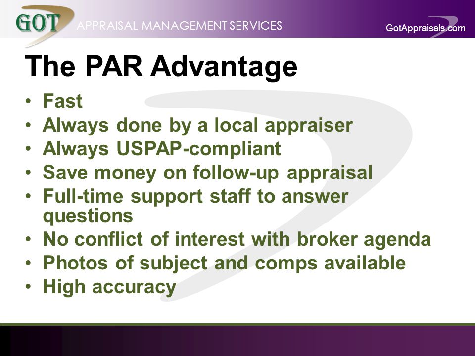 GotAppraisals.com APPRAISAL MANAGEMENT SERVICES The PAR Advantage Fast Always done by a local appraiser Always USPAP-compliant Save money on follow-up appraisal Full-time support staff to answer questions No conflict of interest with broker agenda Photos of subject and comps available High accuracy
