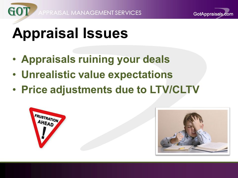 GotAppraisals.com APPRAISAL MANAGEMENT SERVICES Appraisal Issues Appraisals ruining your deals Unrealistic value expectations Price adjustments due to LTV/CLTV
