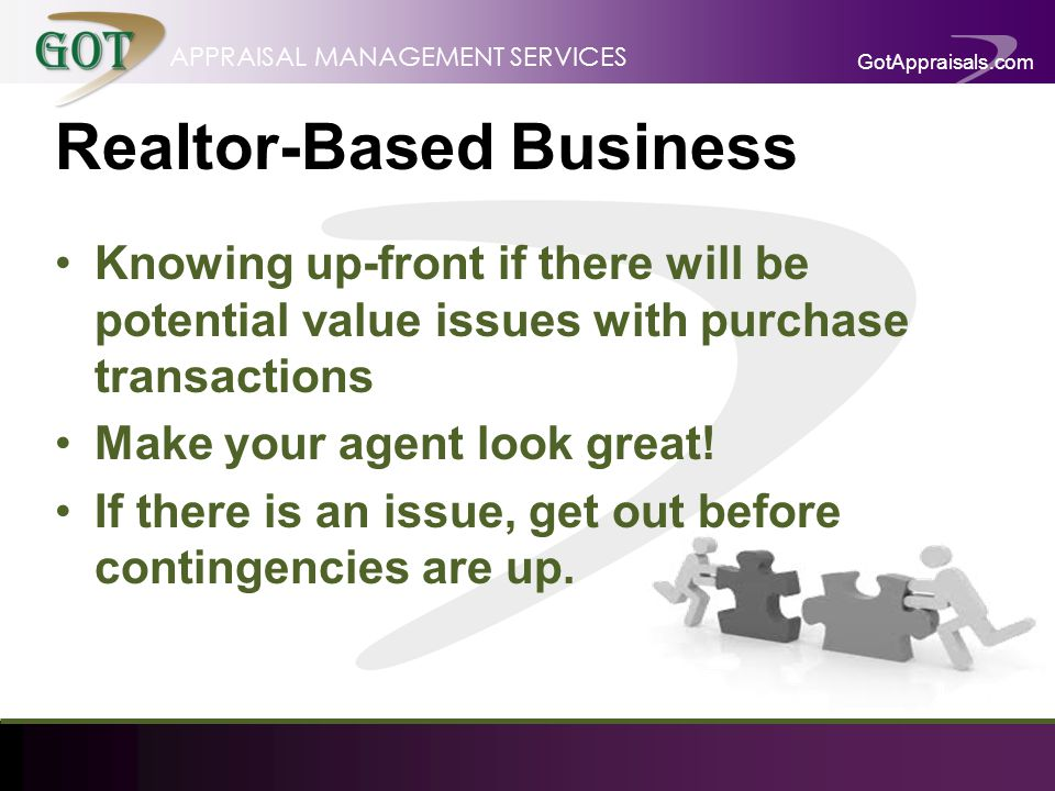 GotAppraisals.com APPRAISAL MANAGEMENT SERVICES Realtor-Based Business Knowing up-front if there will be potential value issues with purchase transactions Make your agent look great.