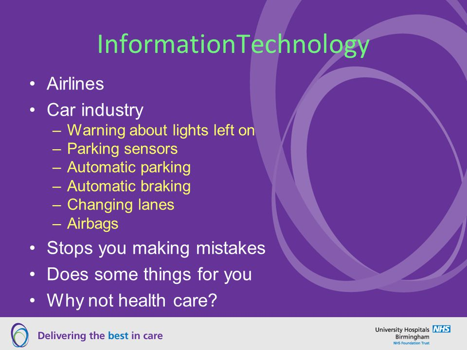 InformationTechnology Airlines Car industry –Warning about lights left on –Parking sensors –Automatic parking –Automatic braking –Changing lanes –Airbags Stops you making mistakes Does some things for you Why not health care