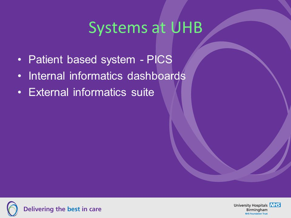 Systems at UHB Patient based system - PICS Internal informatics dashboards External informatics suite