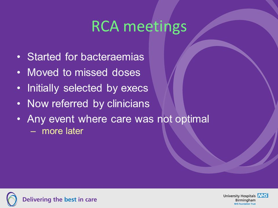 RCA meetings Started for bacteraemias Moved to missed doses Initially selected by execs Now referred by clinicians Any event where care was not optimal – more later