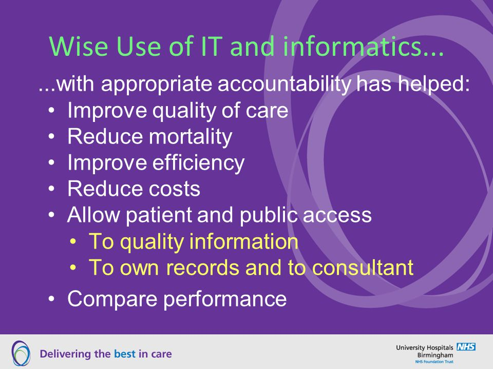 Wise Use of IT and informatics......with appropriate accountability has helped: Improve quality of care Reduce mortality Improve efficiency Reduce costs Allow patient and public access To quality information To own records and to consultant Compare performance