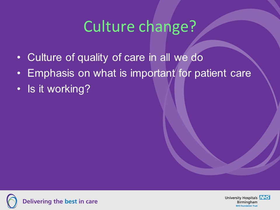 Culture change? Culture of quality of care in all we do Emphasis on what is important for patient care Is it working?