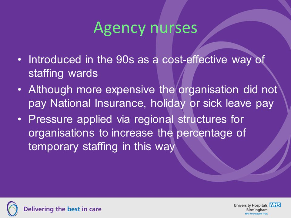 Agency nurses Introduced in the 90s as a cost-effective way of staffing wards Although more expensive the organisation did not pay National Insurance, holiday or sick leave pay Pressure applied via regional structures for organisations to increase the percentage of temporary staffing in this way