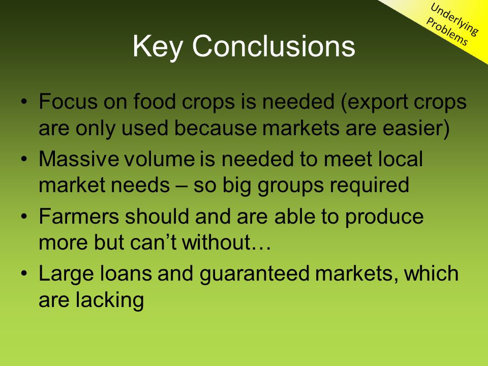 Key Conclusions Focus on food crops is needed (export crops are only used because markets are easier) Massive volume is needed to meet local market needs – so big groups required Farmers should and are able to produce more but cant without… Large loans and guaranteed markets, which are lacking