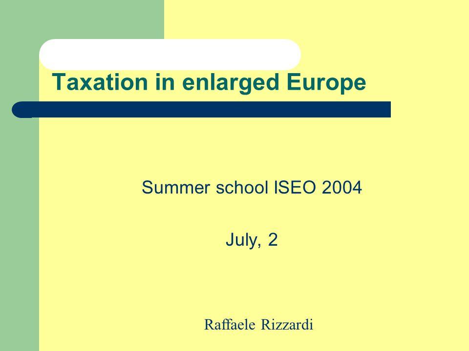 Taxation in enlarged Europe Summer school ISEO 2004 July, 2 Raffaele Rizzardi