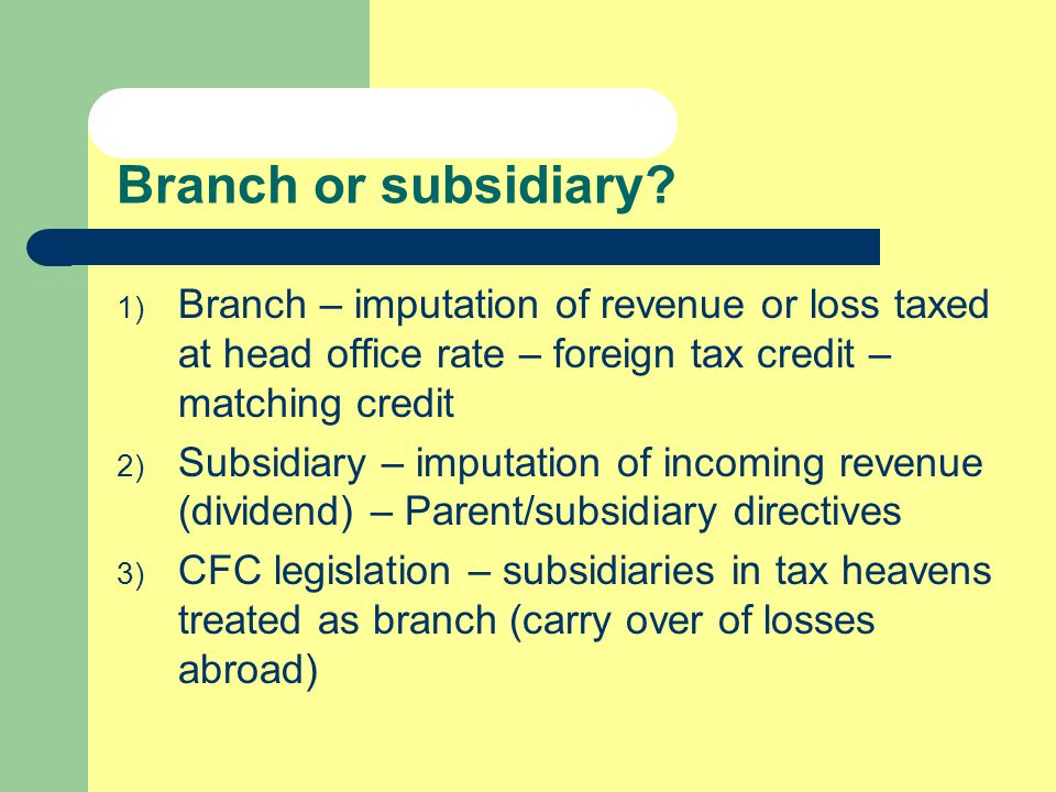 Branch or subsidiary? 1) Branch – imputation of revenue or loss taxed at head office rate – foreign tax credit – matching credit 2) Subsidiary – imput