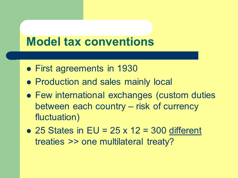 Model tax conventions First agreements in 1930 Production and sales mainly local Few international exchanges (custom duties between each country – risk of currency fluctuation) 25 States in EU = 25 x 12 = 300 different treaties >> one multilateral treaty