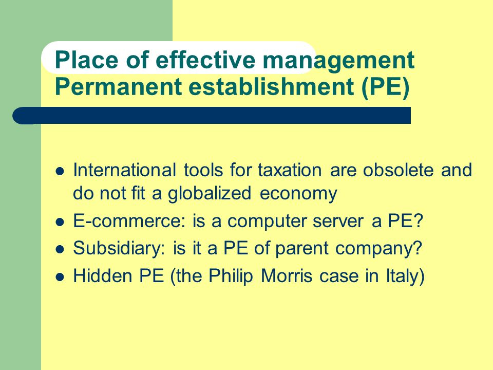 Place of effective management Permanent establishment (PE) International tools for taxation are obsolete and do not fit a globalized economy E-commerce: is a computer server a PE.