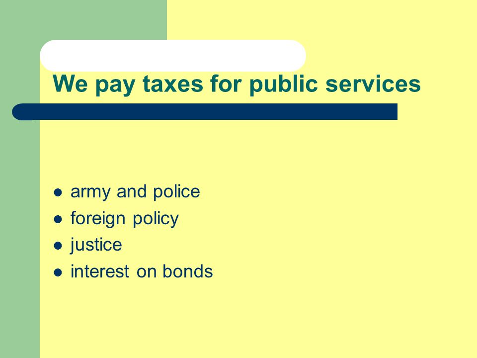 We pay taxes for public services army and police foreign policy justice interest on bonds