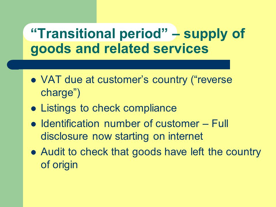 Transitional period – supply of goods and related services VAT due at customers country (reverse charge) Listings to check compliance Identification number of customer – Full disclosure now starting on internet Audit to check that goods have left the country of origin