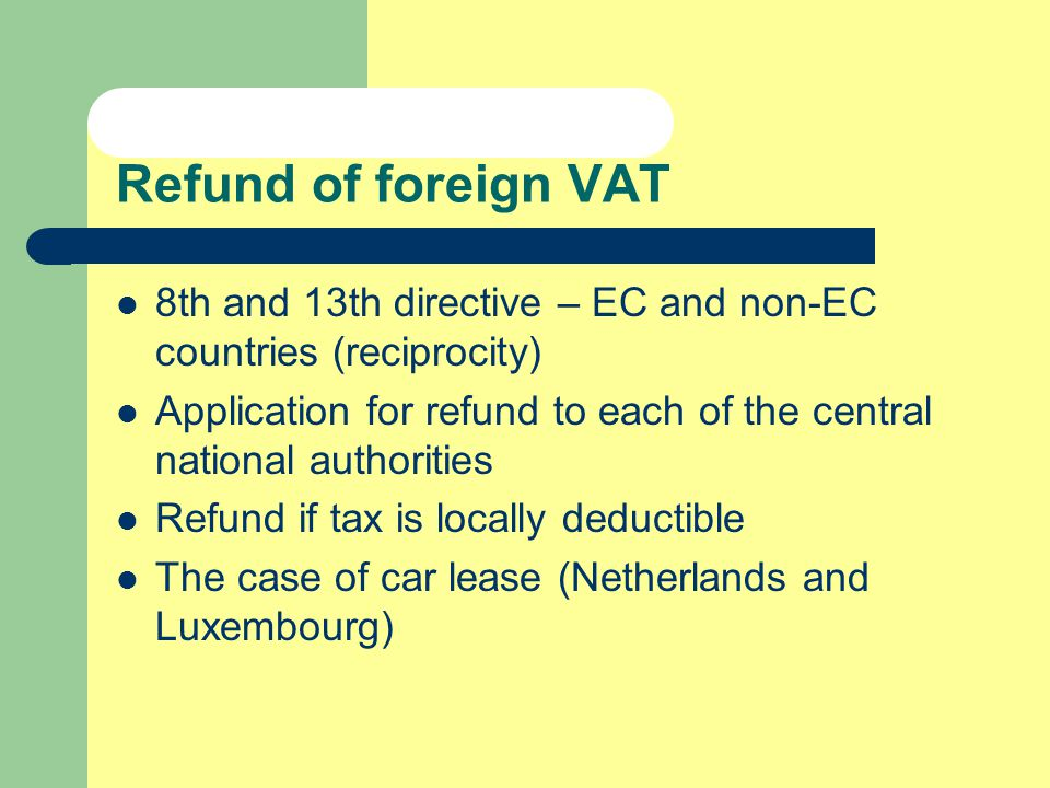 Refund of foreign VAT 8th and 13th directive – EC and non-EC countries (reciprocity) Application for refund to each of the central national authorities Refund if tax is locally deductible The case of car lease (Netherlands and Luxembourg)