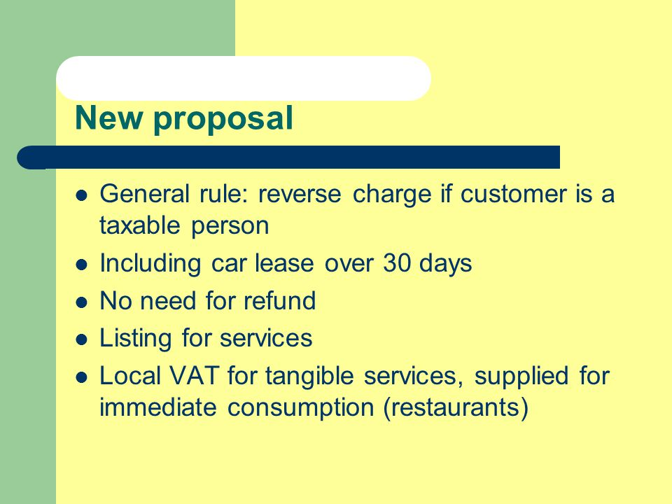 New proposal General rule: reverse charge if customer is a taxable person Including car lease over 30 days No need for refund Listing for services Local VAT for tangible services, supplied for immediate consumption (restaurants)