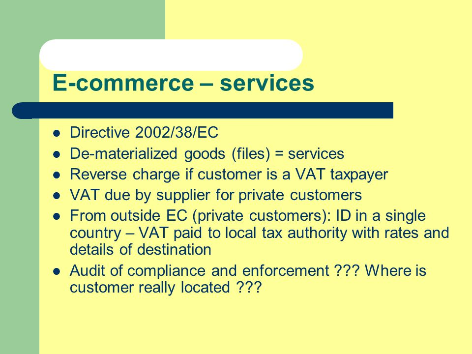 E-commerce – services Directive 2002/38/EC De-materialized goods (files) = services Reverse charge if customer is a VAT taxpayer VAT due by supplier f