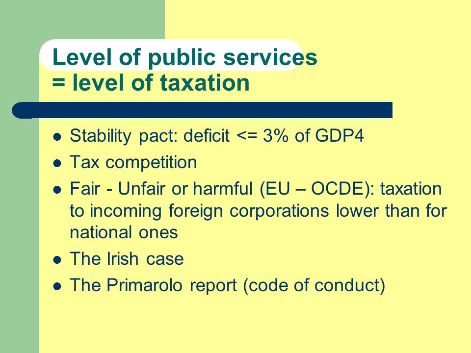 Level of public services = level of taxation Stability pact: deficit <= 3% of GDP4 Tax competition Fair - Unfair or harmful (EU – OCDE): taxation to incoming foreign corporations lower than for national ones The Irish case The Primarolo report (code of conduct)