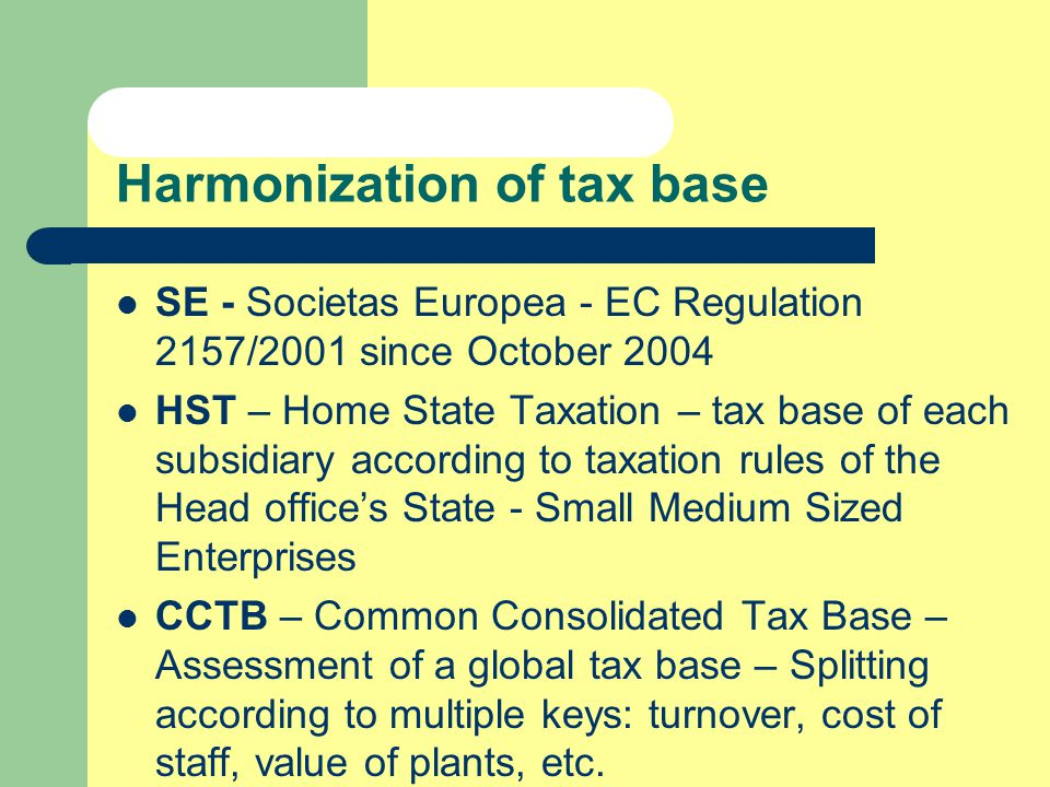 Common rules in tax base Thin capitalization - Debt (granted or guaranteed by stockholders) to Equity ratio Participation exemption Limited taxation on dividends – No more tax credit Consolidated group tax base (national or worldwide)