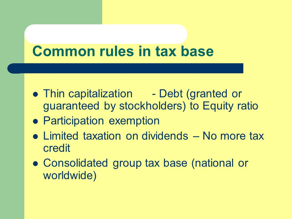 Common rules in tax base Thin capitalization - Debt (granted or guaranteed by stockholders) to Equity ratio Participation exemption Limited taxation o