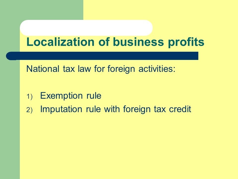 Localization of business profits National tax law for foreign activities: 1) Exemption rule 2) Imputation rule with foreign tax credit
