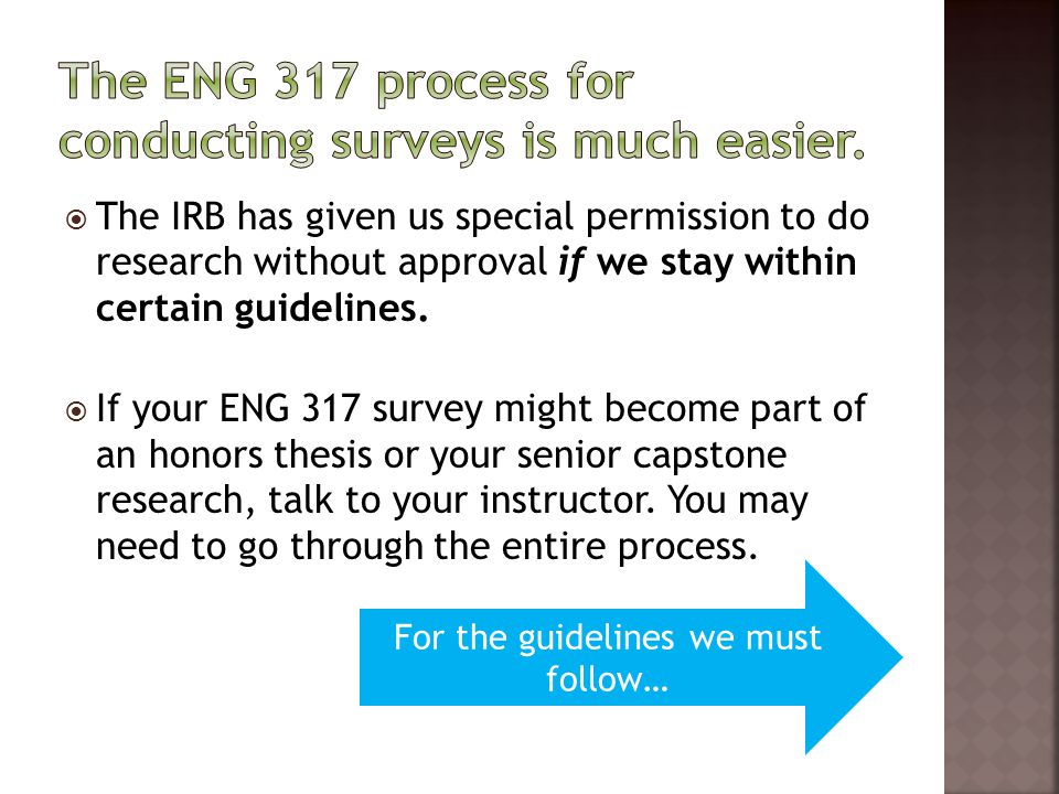 The IRB has given us special permission to do research without approval if we stay within certain guidelines. If your ENG 317 survey might become part