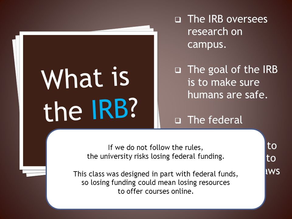 The IRB oversees research on campus. The goal of the IRB is to make sure humans are safe. The federal government requires UMaine to have an IRB and to