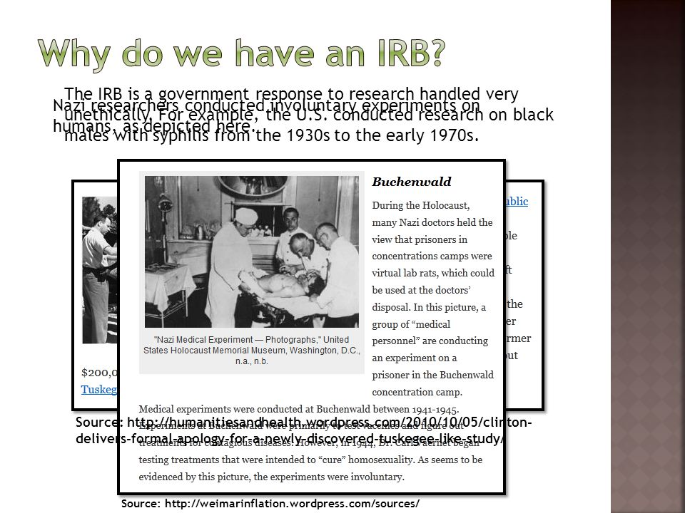 The IRB is a government response to research handled very unethically. For example, the U.S. conducted research on black males with syphilis from the