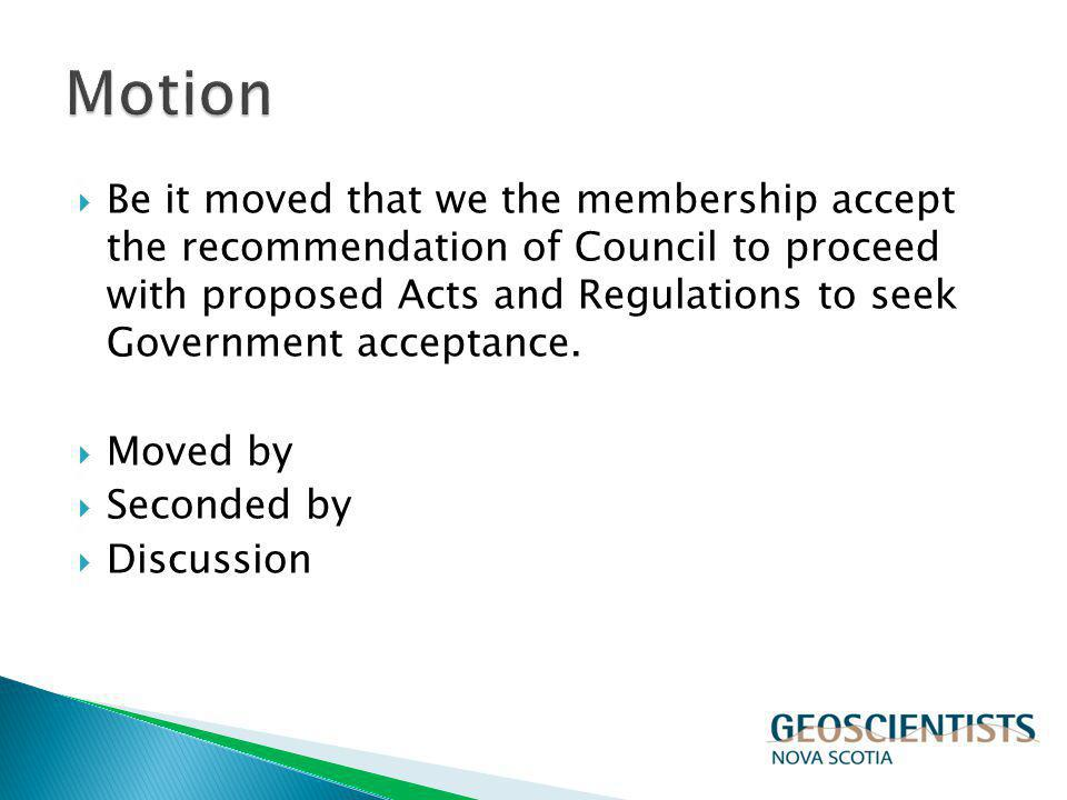 Be it moved that we the membership accept the recommendation of Council to proceed with proposed Acts and Regulations to seek Government acceptance. M