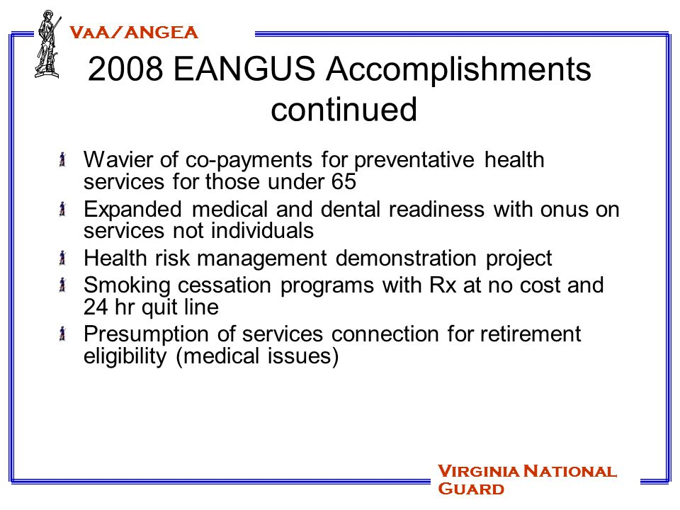 VaA/ANGEA Virginia National Guard 2008 EANGUS Accomplishments continued Wavier of co-payments for preventative health services for those under 65 Expanded medical and dental readiness with onus on services not individuals Health risk management demonstration project Smoking cessation programs with Rx at no cost and 24 hr quit line Presumption of services connection for retirement eligibility (medical issues)