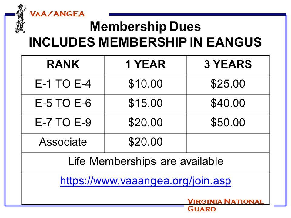 VaA/ANGEA Virginia National Guard Membership Dues INCLUDES MEMBERSHIP IN EANGUS RANK1 YEAR3 YEARS E-1 TO E-4$10.00$25.00 E-5 TO E-6$15.00$40.00 E-7 TO E-9$20.00$50.00 Associate$20.00 Life Memberships are available https://www.vaaangea.org/join.asp