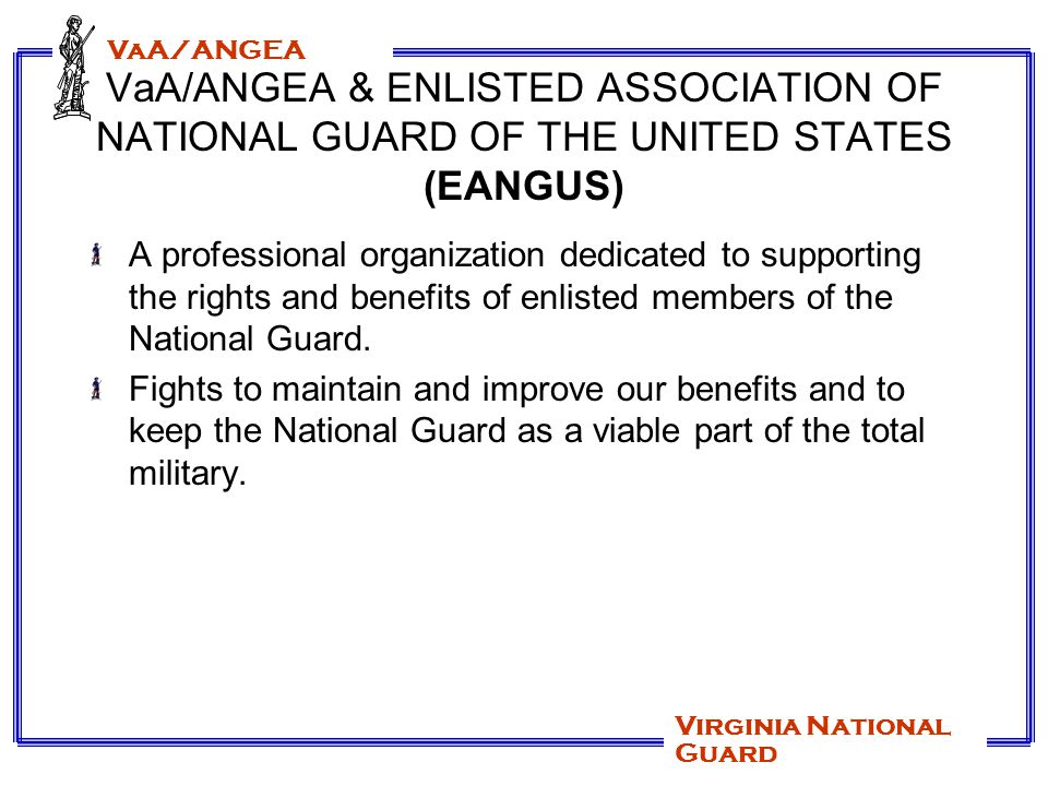 VaA/ANGEA Virginia National Guard Members of the Association Current members of the Air Guard Current members of the Army Guard Retired members of the Air Guard Retired members of the Army Guard Officers, Warrant Officers, civilians and family members can join as Associate Members.