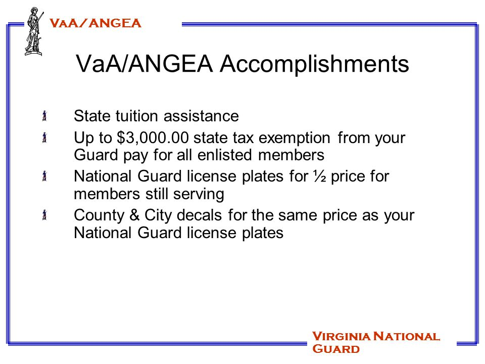 VaA/ANGEA Virginia National Guard 2009 EANGUS Legislative Initiatives Making the early retirement provisions of the 2008 NDAA retroactive to September 11, 2001 Increase access to TRICARE for reservists beginning with the issuance of an alert order (currently 90 days prior to mobilization) and concluding 180 days post mobilization Allow gray area reserve retirees to purchase TRICARE standard health care coverage at full premium rate Authorize transferability of Montgomery GI Bill (MGIB) benefits to spouse Issuing of DD 214 to anyone who serves on AD for any period of time