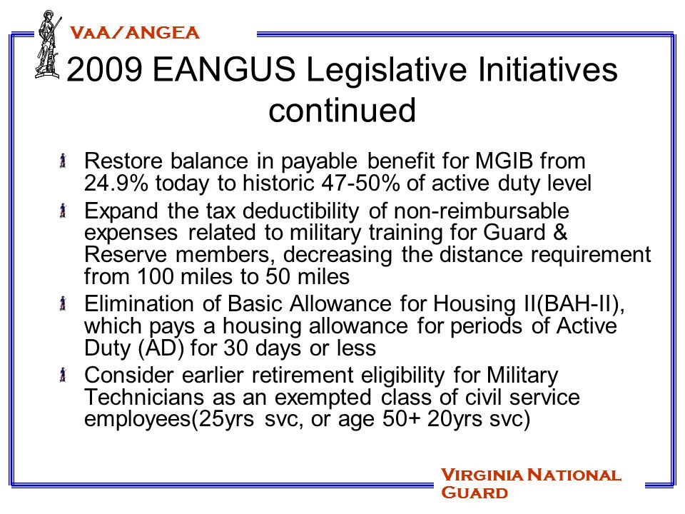 VaA/ANGEA Virginia National Guard 2009 EANGUS Legislative Initiatives continued Remove the specific countries of Afghanistan, Iraq, and Kuwait that are mentioned in 37 USC(a)(5), and simply make it read combat zones Provide authority for surviving spouses of military members to travel space A on military aircraft Expand travel & transportation allowances for reservists traveling long distances to drills Amend 38 USC to include in the definition of veteran those retirees of the Guard & Reserve who have completed 20 or more years of service and are retired from military service (commonly referred to as gray area retirees) and transferred to the Retired Reserved