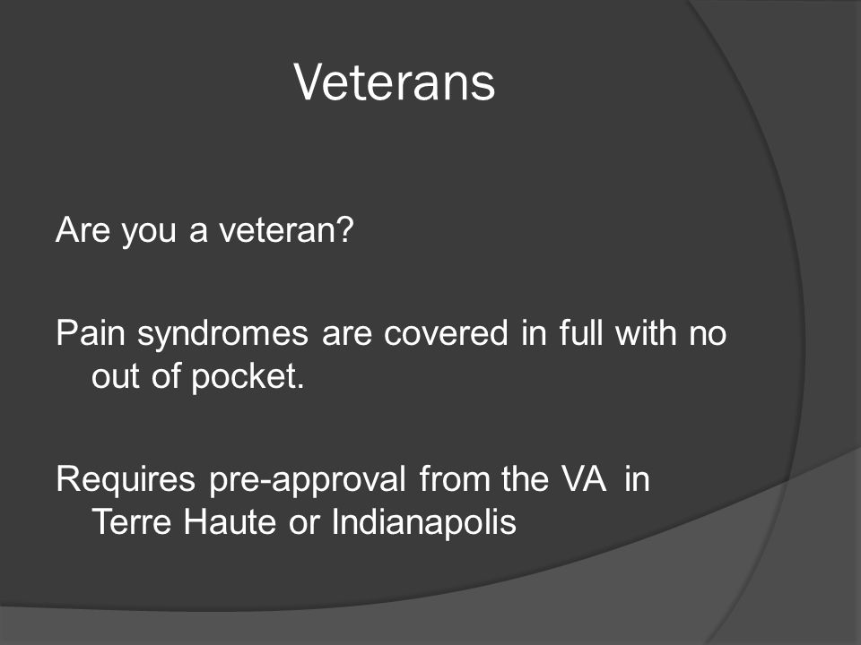 Veterans Are you a veteran? Pain syndromes are covered in full with no out of pocket. Requires pre-approval from the VA in Terre Haute or Indianapolis