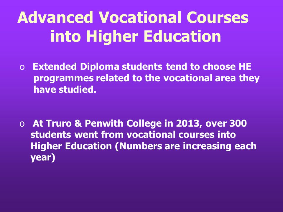 Advanced Vocational Courses into Higher Education o Extended Diploma students tend to choose HE programmes related to the vocational area they have studied.