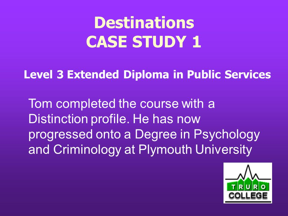 Destinations CASE STUDY 1 Level 3 Extended Diploma in Public Services Tom completed the course with a Distinction profile.