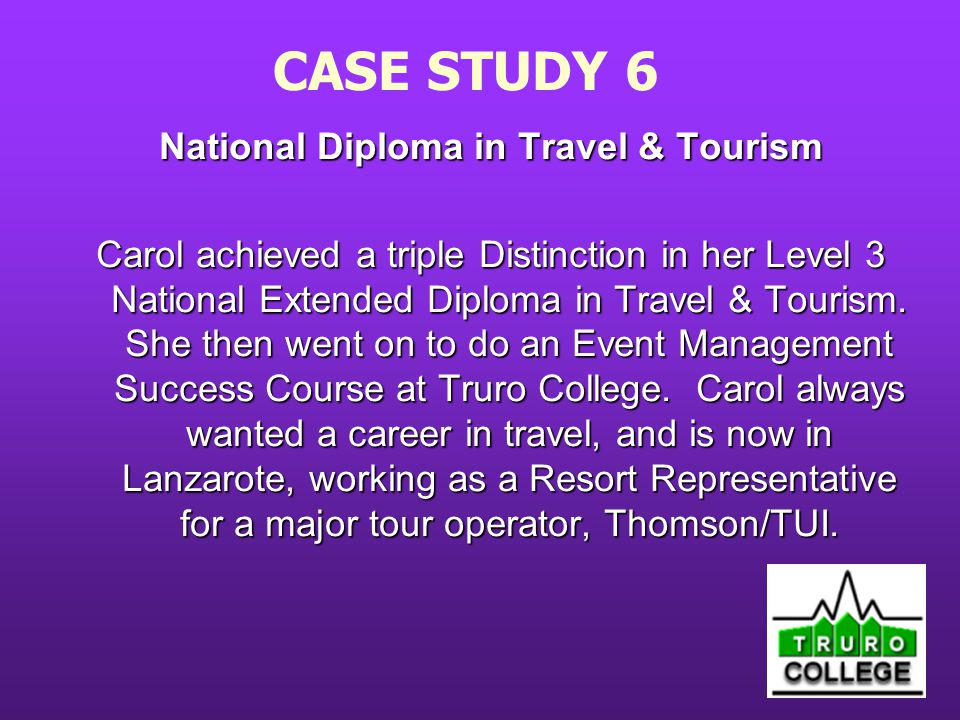 CASE STUDY 6 National Diploma in Travel & Tourism Carol achieved a triple Distinction in her Level 3 National Extended Diploma in Travel & Tourism.