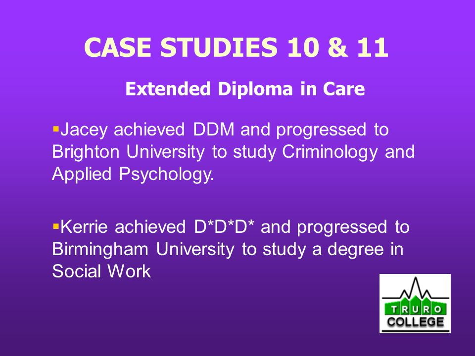 CASE STUDIES 10 & 11 Extended Diploma in Care Jacey achieved DDM and progressed to Brighton University to study Criminology and Applied Psychology.