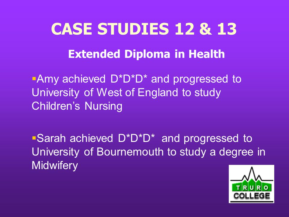 CASE STUDIES 12 & 13 Extended Diploma in Health Amy achieved D*D*D* and progressed to University of West of England to study Childrens Nursing Sarah achieved D*D*D* and progressed to University of Bournemouth to study a degree in Midwifery