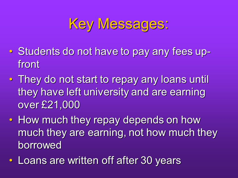 Key Messages: Students do not have to pay any fees up- frontStudents do not have to pay any fees up- front They do not start to repay any loans until they have left university and are earning over £21,000They do not start to repay any loans until they have left university and are earning over £21,000 How much they repay depends on how much they are earning, not how much they borrowedHow much they repay depends on how much they are earning, not how much they borrowed Loans are written off after 30 yearsLoans are written off after 30 years