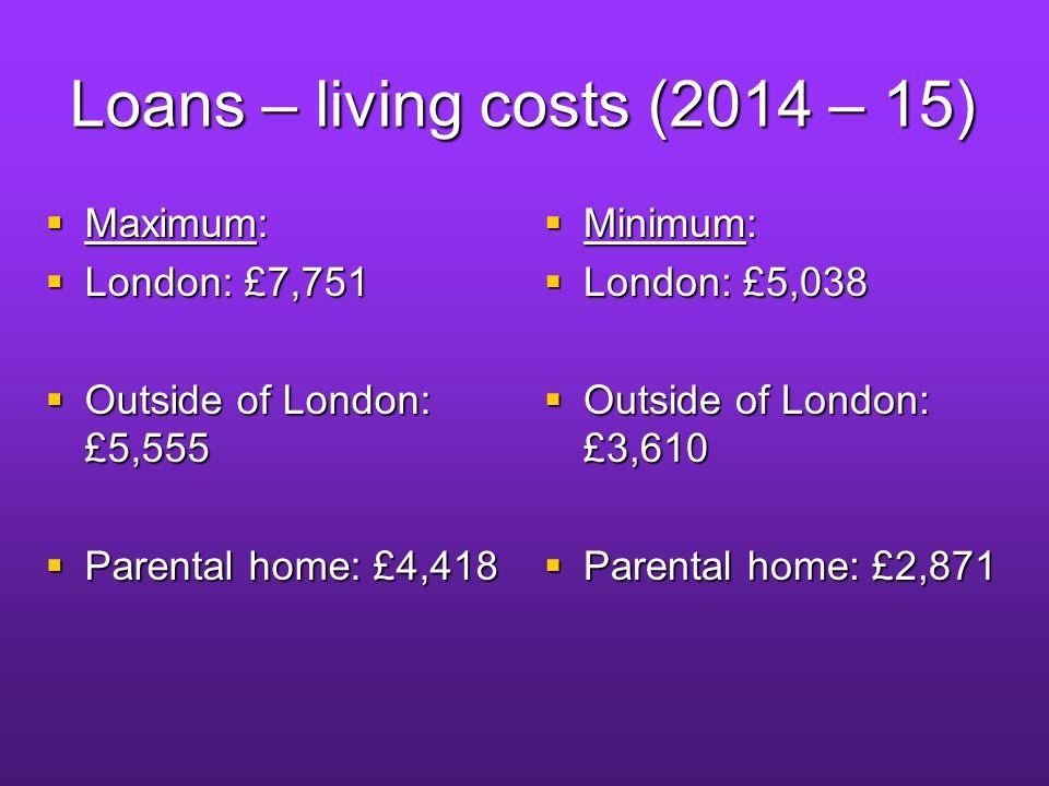 Loans – living costs (2014 – 15) Maximum: Maximum: London: £7,751 London: £7,751 Outside of London: £5,555 Outside of London: £5,555 Parental home: £4,418 Parental home: £4,418 Minimum: Minimum: London: £5,038 London: £5,038 Outside of London: £3,610 Outside of London: £3,610 Parental home: £2,871 Parental home: £2,871