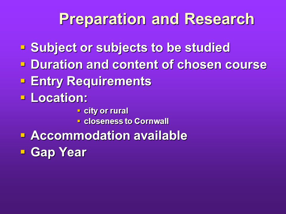 Preparation and Research Subject or subjects to be studied Subject or subjects to be studied Duration and content of chosen course Duration and content of chosen course Entry Requirements Entry Requirements Location: Location: city or rural city or rural closeness to Cornwall closeness to Cornwall Accommodation available Accommodation available Gap Year Gap Year
