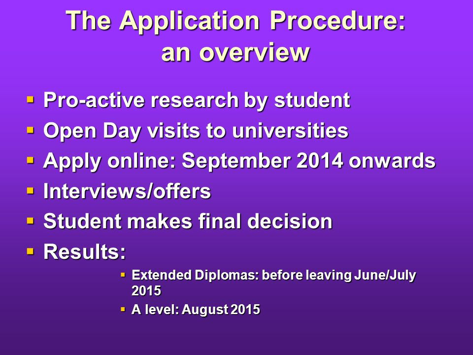 The Application Procedure: an overview Pro-active research by student Pro-active research by student Open Day visits to universities Open Day visits to universities Apply online: September 2014 onwards Apply online: September 2014 onwards Interviews/offers Interviews/offers Student makes final decision Student makes final decision Results: Results: Extended Diplomas: before leaving June/July 2015 Extended Diplomas: before leaving June/July 2015 A level: August 2015 A level: August 2015