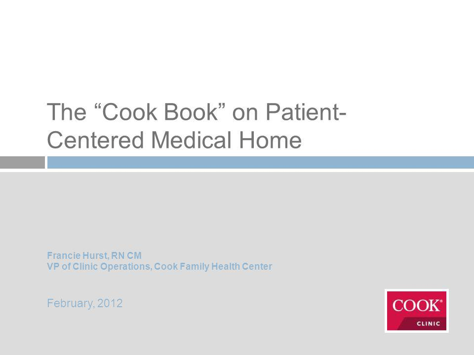 The Cook Book on Patient- Centered Medical Home Francie Hurst, RN CM VP of Clinic Operations, Cook Family Health Center February, 2012